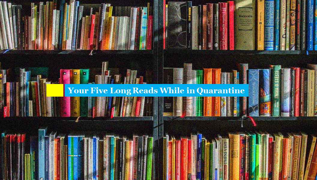 Your Five Long Reads While in Quarantine